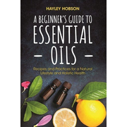 A Beginner's Guide to Essential Oils: Recipes and Practices for a Natural Lifestyle and Holistic Health (Essential Oils Reference Guide, Aromatherapy