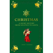 Christmas: A Short History from Solstice to Santa