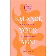Balance Your AGNI: Essential Ayurveda (Now Age Series)