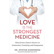 Love Is the Strongest Medicine: Notes from a Cancer Doctor on Connection, Creativity, and Compassion