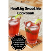 Healthy Smoothie Cookbook: Over 100 Easy Smoothie Recipes for Weight Loss and Improved Health for Everyone