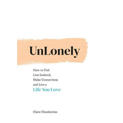 Unlonely: How to Feel Less Isolated, Make Connections and Live a Life You Love