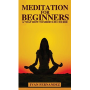 Meditation for Beginners: A 7-Day How To Meditate Course