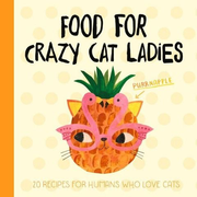 Food for Crazy Cat Ladies: 20 Recipes for Humans Who Love Cats