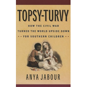 Topsy-Turvy: How the Civil War Turned the World Upside Down for Southern Children