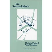 In a Shattered Mirror: The Later Poetry of Anna Akhmatova