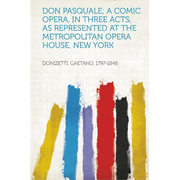 Don Pasquale; a Comic Opera, in Three Acts, as Represented at the Metropolitan Opera House, New York