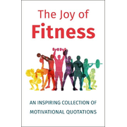 The Joy of Fitness: An Inspiring Collection of Motivational Quotations