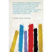 The Standard Course of Lessons and Exercises in the Tonic Sol-Fa Method of Teaching Music (Founded on Miss Glover's Scheme for Rendering Psalmody Con