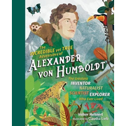 The Incredible Yet True Adventures of Alexander Von Humboldt: The Greatest Inventor-Naturalist-Scientist-Explorer Who Ever Lived