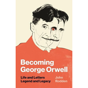Becoming George Orwell: Life and Letters, Legend and Legacy