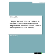 """""""Singing Nations"""": National Anthems as a Cultural Expression of the Formation, Reproduction and Promotion of National Identity in France and Germany"""