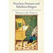 Preachers, Partisans, and Rebellious Religion: Vernacular Writing and the Hussite Movement