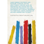 Game Farming for Profit and Pleasure. A Manual on the Wild Turkeys, Grouse, Quail or Partridges, Wild Ducks and the Introduced Pheasants and Gray Partridges; With Special Reference to Their Food, Habits, Control of Natural Enemies and the Best...