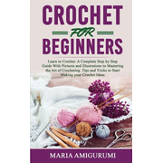 Crochet for Beginners: Learn to Crochet: A Complete Step by Step Guide With Pictures and Illustrations to Mastering the Art of Crocheting. Ti