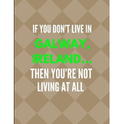 If You Don't Live in Galway, Ireland ... Then You're Not Living at All: Lined Note Book Journal