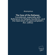 The Case of the Railways - Considered, especially with Reference to Railway Accidents, and the Operation of Lord Campbell's Act. (1852)