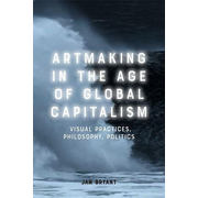 Artmaking in the Age of Global Capitalism: Visual Practices, Philosophy, Politics