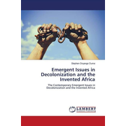 Emergent Issues in Decolonization and the Invented Africa - The Contemporary Emergent Issues in Decolonization and the Invented Africa