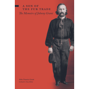 A Son of the Fur Trade: The Memoirs of Johnny Grant