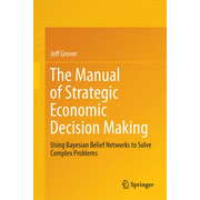 The Manual of Strategic Economic Decision Making - Using Bayesian Belief Networks to Solve Complex Problems
