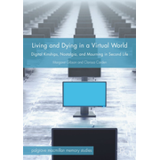 Living and Dying in a Virtual World - Digital Kinships, Nostalgia, and Mourning in Second Life