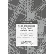 The Persistence of Global Masculinism - Discourse, Gender and Neo-Colonial Re-Articulations of Violence