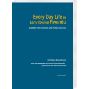 Every Day Life in Early Colonial Rwanda - Insights from German and Polish Sources. With cooperation of Karolina Marcinkowska, Joanna Bar and Marius Kowalak