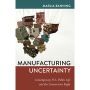 Manufacturing Uncertainty - Contemporary U.S. Public Life and the Conservative Right