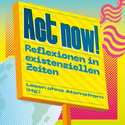 Act now! - Reflexionen in existenziellen Zeiten