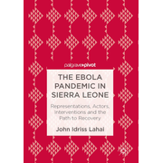 The Ebola Pandemic in Sierra Leone - Representations, Actors, Interventions and the Path to Recovery