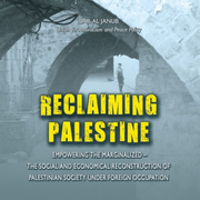 Reclaiming Palestine - Empowering the marginalized (the social and economical reconstruction of Palestinian society under foreign occupation)