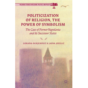Politicization of Religion, the Power of Symbolism - The Case of Former Yugoslavia and its Successor States