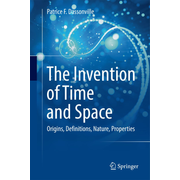 The Invention of Time and Space - Origins, Definitions, Nature, Properties