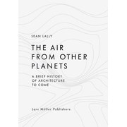 The Air from Other Planets - A Brief History of Architecture to Come