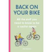 Back on Your Bike - All the Stuff You Need to Know to be a Cyclist Again