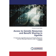 Access to Genetic Resources and Benefit Sharing in Uganda - A Legal view regarding Access to Genetic Resources and the Sharing of Benefits under the Nagoya Protocol