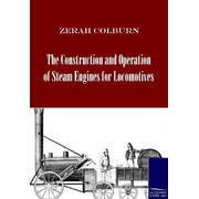 The Construction and Operation of Steam Engines for Locomotives