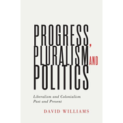 Progress, Pluralism, and Politics, Volume 79: Liberalism and Colonialism, Past and Present
