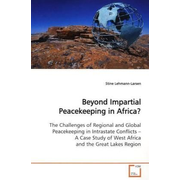 Beyond Impartial Peacekeeping in Africa? - The Challenges of Regional and Global Peacekeeping  in Intrastate Conflicts  A Case Study of West Africa and the Great Lakes  Region.