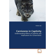 Carnivores in Captivity - Understanding Effects of Captivity and Implications for Conservation