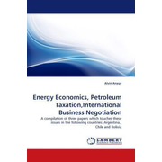 Energy Economics, Petroleum Taxation,International Business Negotiation - A compilation of three papers which touches these issues in the following countries: Argentina, Chile and Bolivia