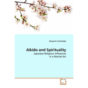 Aikido and Spirituality - Japanese Religious Influences in a Martial Art