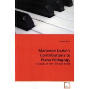 Marienne Uszler's Contributions to Piano Pedagogy - A Study of Her Life and Work