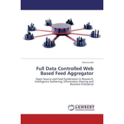 Full Data Controlled Web Based Feed Aggregator - Open Source and Feed Syndication in Research, Intelligence Gathering, Information Sharing and Business Enterprise