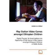 Play Station Video Games amongst Ethiopian Children - Digital Playing: An Investigation into Popularity of Play Station Video Games amongst Ethiopian Children in Addis Ababa