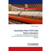 Australian Post-1970 Solo Piano Literature - A Study of the Available Literature Including a Discussion of Relevant Contemporary Compositional Elements