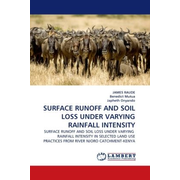 SURFACE RUNOFF AND SOIL LOSS UNDER VARYING RAINFALL INTENSITY - SURFACE RUNOFF AND SOIL LOSS UNDER VARYING RAINFALL INTENSITY IN SELECTED LAND USE PRACTICES FROM RIVER NJORO CATCHMENT-KENYA