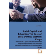 Social Capital and Education:The Case of Busia District, Western Kenya - How Social Capital influences student education outcomes in a relatively materially deprived rural community in Kenya