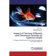 Impact of Tannery Effluents and Chromium Toxicity on Cyprinus carpio - An experimental illustration of Chromium toxicity on fresh water edible fish